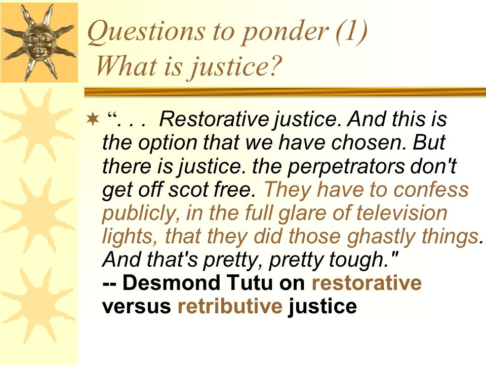 "Questions to ponder (1) What is justice?  ""... Restorative justice. And this is the option that we have chosen. But there is justice. the perpetrator"