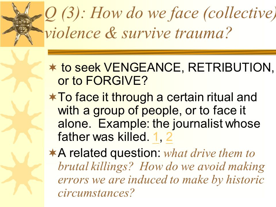 Q (3): How do we face (collective) violence & survive trauma?  to seek VENGEANCE, RETRIBUTION, or to FORGIVE?  To face it through a certain ritual a