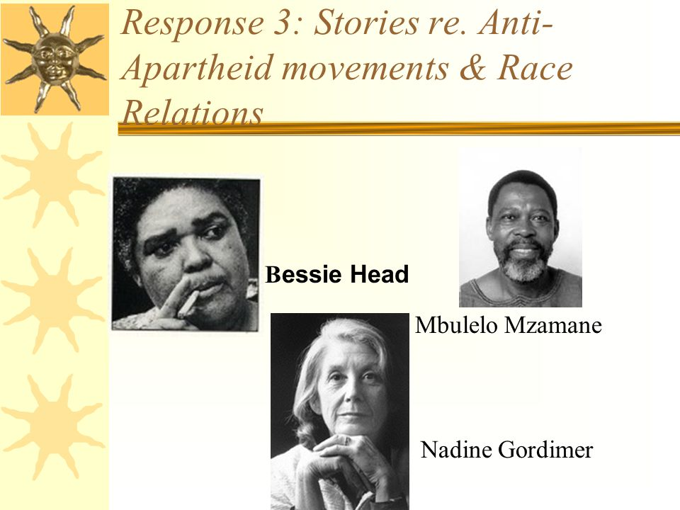 Response 3: Stories re. Anti- Apartheid movements & Race Relations Nadine Gordimer B essie Head Mbulelo Mzamane