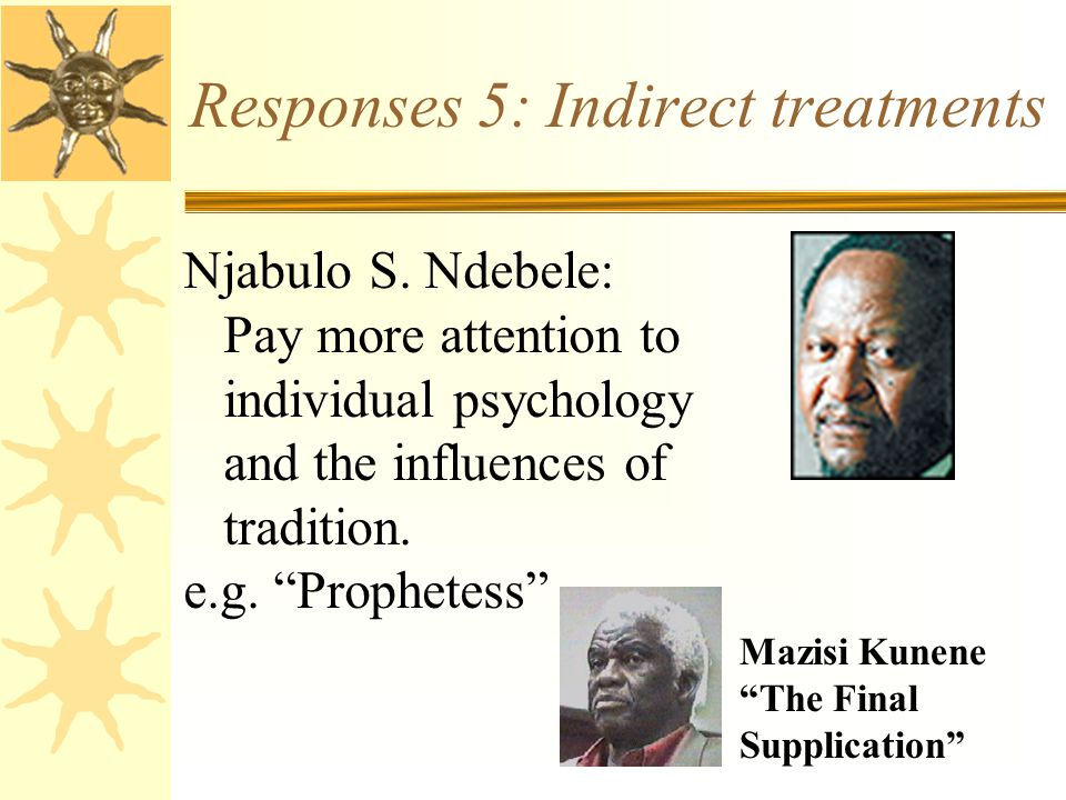 "Responses 5: Indirect treatments Njabulo S. Ndebele: Pay more attention to individual psychology and the influences of tradition. e.g. ""Prophetess"" Ma"