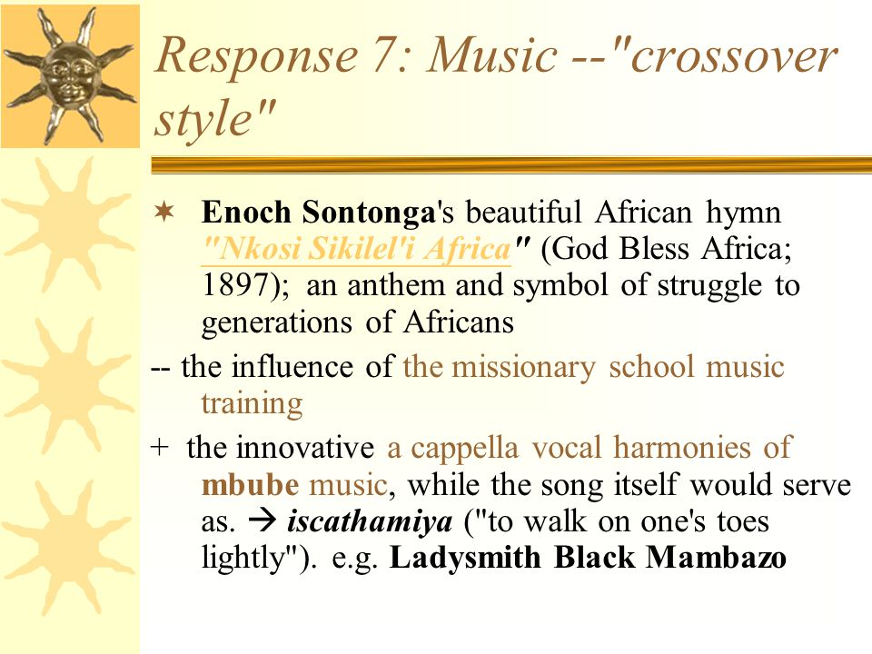 Response 7: Music -- crossover style  Enoch Sontonga s beautiful African hymn Nkosi Sikilel i Africa (God Bless Africa; 1897); an anthem and symbol of struggle to generations of Africans Nkosi Sikilel i Africa -- the influence of the missionary school music training + the innovative a cappella vocal harmonies of mbube music, while the song itself would serve as.