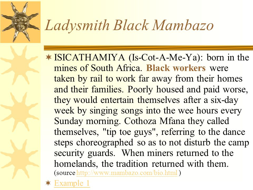 Ladysmith Black Mambazo  ISICATHAMIYA (Is-Cot-A-Me-Ya): born in the mines of South Africa. Black workers were taken by rail to work far away from the