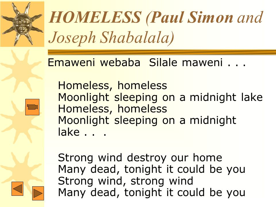 HOMELESS (Paul Simon and Joseph Shabalala) Emaweni webaba Silale maweni... Homeless, homeless Moonlight sleeping on a midnight lake Homeless, homeless
