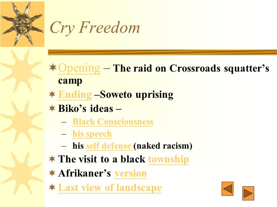 Cry Freedom  Opening – The raid on Crossroads squatter's camp Opening  Ending –Soweto uprising Ending  Biko's ideas – – Black ConsciousnessBlack Co