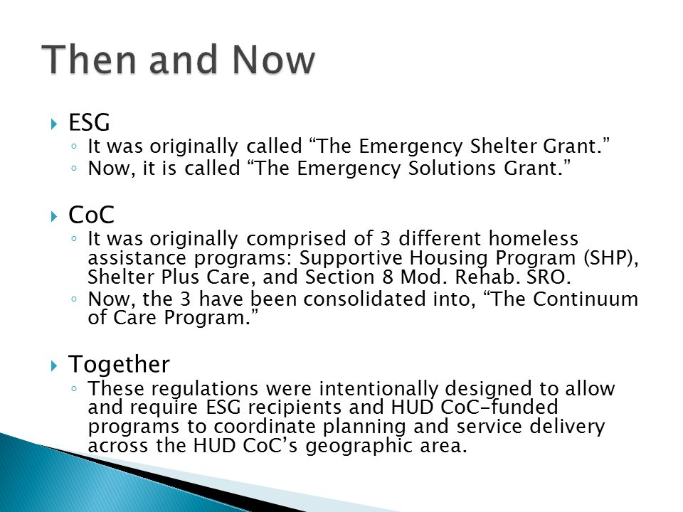  ESG ◦ It was originally called The Emergency Shelter Grant. ◦ Now, it is called The Emergency Solutions Grant.  CoC ◦ It was originally comprised of 3 different homeless assistance programs: Supportive Housing Program (SHP), Shelter Plus Care, and Section 8 Mod.