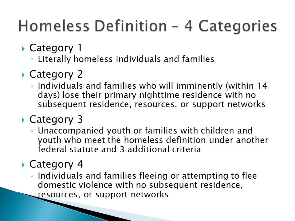  Category 1 ◦ Literally homeless individuals and families  Category 2 ◦ Individuals and families who will imminently (within 14 days) lose their primary nighttime residence with no subsequent residence, resources, or support networks  Category 3 ◦ Unaccompanied youth or families with children and youth who meet the homeless definition under another federal statute and 3 additional criteria  Category 4 ◦ Individuals and families fleeing or attempting to flee domestic violence with no subsequent residence, resources, or support networks