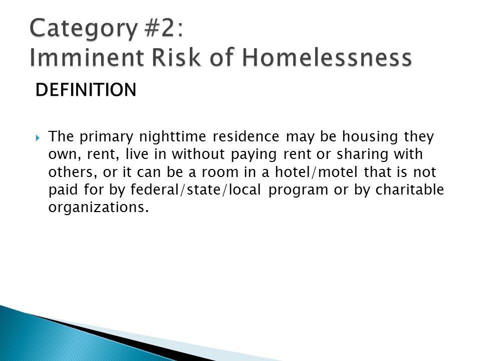 DEFINITION  The primary nighttime residence may be housing they own, rent, live in without paying rent or sharing with others, or it can be a room in a hotel/motel that is not paid for by federal/state/local program or by charitable organizations.