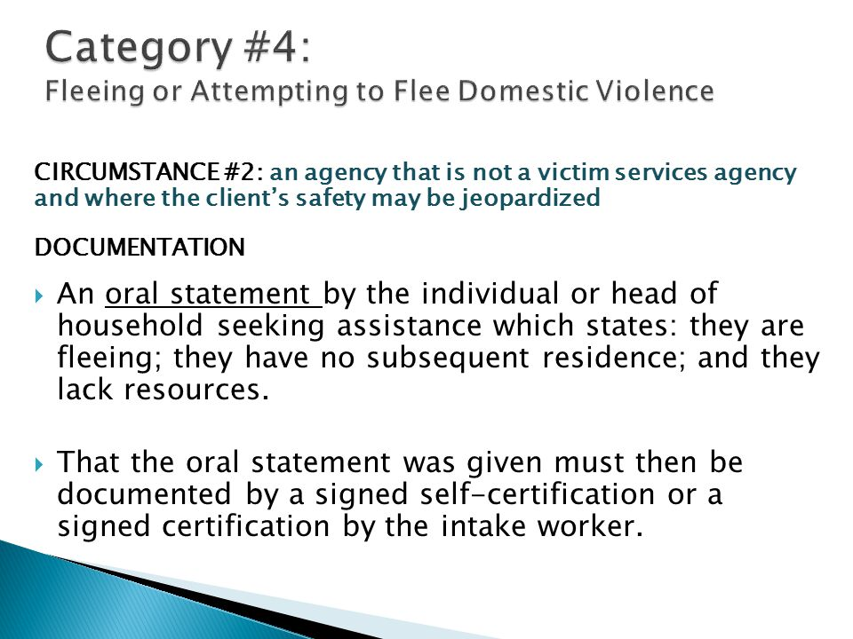 CIRCUMSTANCE #2: an agency that is not a victim services agency and where the client's safety may be jeopardized DOCUMENTATION  An oral statement by the individual or head of household seeking assistance which states: they are fleeing; they have no subsequent residence; and they lack resources.