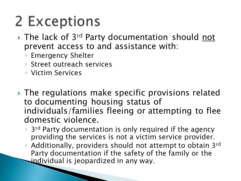  The lack of 3 rd Party documentation should not prevent access to and assistance with: ◦ Emergency Shelter ◦ Street outreach services ◦ Victim Services  The regulations make specific provisions related to documenting housing status of individuals/families fleeing or attempting to flee domestic violence.