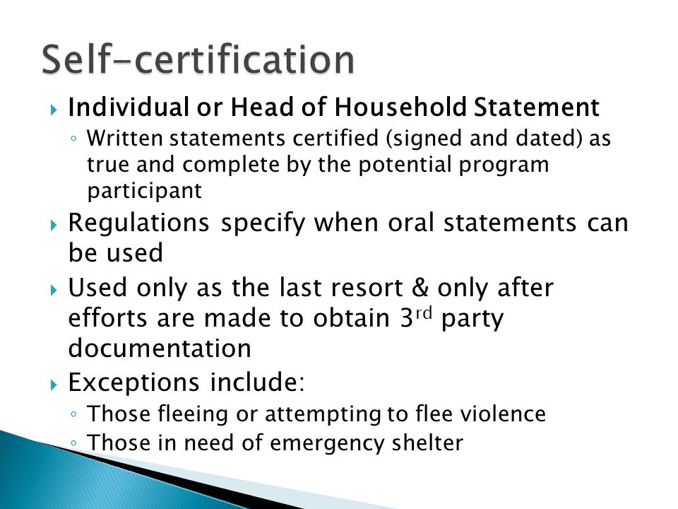  Individual or Head of Household Statement ◦ Written statements certified (signed and dated) as true and complete by the potential program participant  Regulations specify when oral statements can be used  Used only as the last resort & only after efforts are made to obtain 3 rd party documentation  Exceptions include: ◦ Those fleeing or attempting to flee violence ◦ Those in need of emergency shelter