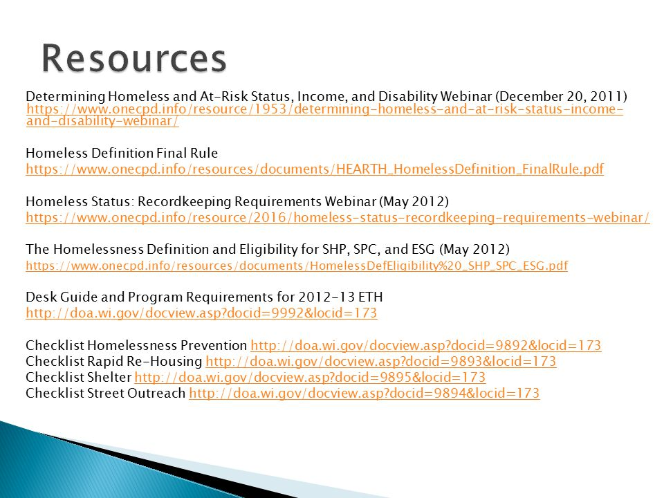 Determining Homeless and At-Risk Status, Income, and Disability Webinar (December 20, 2011) https://www.onecpd.info/resource/1953/determining-homeless-and-at-risk-status-income- and-disability-webinar/ https://www.onecpd.info/resource/1953/determining-homeless-and-at-risk-status-income- and-disability-webinar/ Homeless Definition Final Rule https://www.onecpd.info/resources/documents/HEARTH_HomelessDefinition_FinalRule.pdf Homeless Status: Recordkeeping Requirements Webinar (May 2012) https://www.onecpd.info/resource/2016/homeless-status-recordkeeping-requirements-webinar/ The Homelessness Definition and Eligibility for SHP, SPC, and ESG (May 2012) https://www.onecpd.info/resources/documents/HomelessDefEligibility%20_SHP_SPC_ESG.pdf Desk Guide and Program Requirements for 2012-13 ETH http://doa.wi.gov/docview.asp?docid=9992&locid=173 Checklist Homelessness Prevention http://doa.wi.gov/docview.asp?docid=9892&locid=173http://doa.wi.gov/docview.asp?docid=9892&locid=173 Checklist Rapid Re-Housing http://doa.wi.gov/docview.asp?docid=9893&locid=173http://doa.wi.gov/docview.asp?docid=9893&locid=173 Checklist Shelter http://doa.wi.gov/docview.asp?docid=9895&locid=173http://doa.wi.gov/docview.asp?docid=9895&locid=173 Checklist Street Outreach http://doa.wi.gov/docview.asp?docid=9894&locid=173http://doa.wi.gov/docview.asp?docid=9894&locid=173