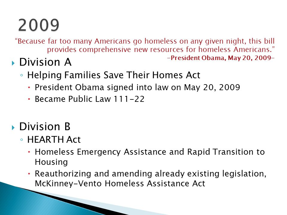  Division A ◦ Helping Families Save Their Homes Act  President Obama signed into law on May 20, 2009  Became Public Law 111-22  Division B ◦ HEARTH Act  Homeless Emergency Assistance and Rapid Transition to Housing  Reauthorizing and amending already existing legislation, McKinney-Vento Homeless Assistance Act Because far too many Americans go homeless on any given night, this bill provides comprehensive new resources for homeless Americans. -President Obama, May 20, 2009-