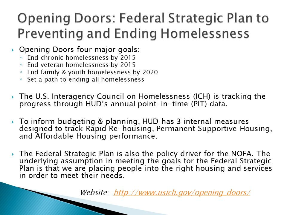  Opening Doors four major goals: ◦ End chronic homelessness by 2015 ◦ End veteran homelessness by 2015 ◦ End family & youth homelessness by 2020 ◦ Set a path to ending all homelessness  The U.S.