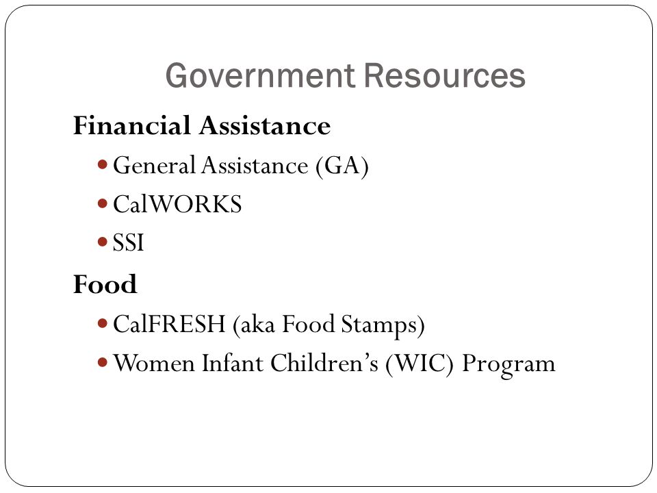 Government Resources Financial Assistance General Assistance (GA) CalWORKS SSI Food CalFRESH (aka Food Stamps) Women Infant Children's (WIC) Program