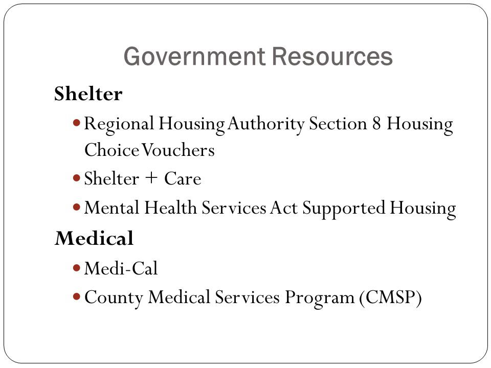 Government Resources Shelter Regional Housing Authority Section 8 Housing Choice Vouchers Shelter + Care Mental Health Services Act Supported Housing Medical Medi-Cal County Medical Services Program (CMSP)