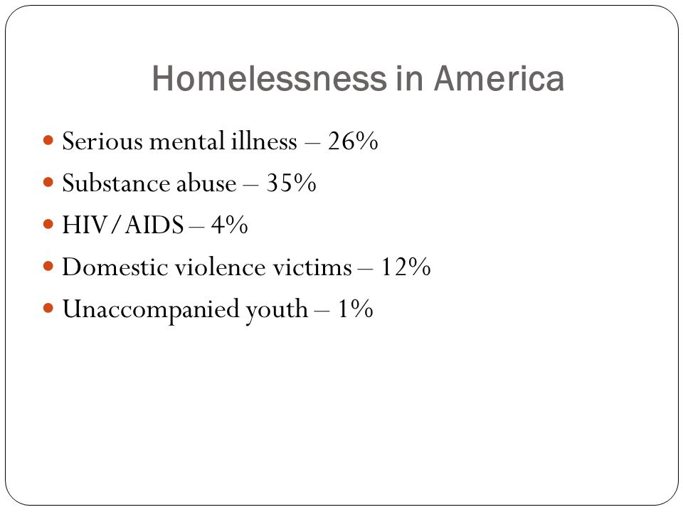 Homelessness in America Serious mental illness – 26% Substance abuse – 35% HIV/AIDS – 4% Domestic violence victims – 12% Unaccompanied youth – 1%