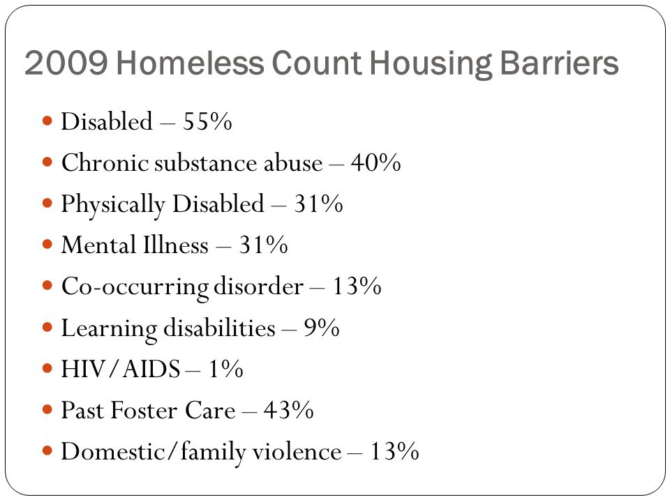 2009 Homeless Count Housing Barriers Disabled – 55% Chronic substance abuse – 40% Physically Disabled – 31% Mental Illness – 31% Co-occurring disorder – 13% Learning disabilities – 9% HIV/AIDS – 1% Past Foster Care – 43% Domestic/family violence – 13%