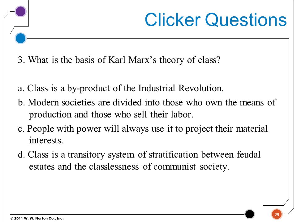 © 2011 W. W. Norton Co., Inc. Clicker Questions 3. What is the basis of Karl Marx's theory of class? a. Class is a by-product of the Industrial Revolu