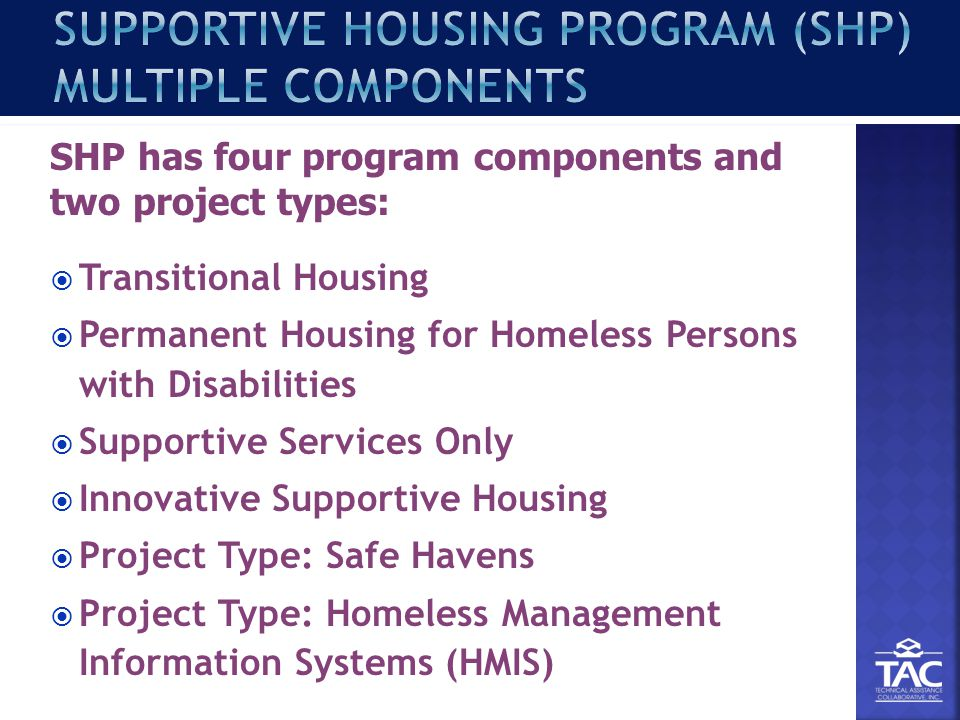 Transitional Housing  Permanent Housing for Homeless Persons with Disabilities  Supportive Services Only  Innovative Supportive Housing  Project Type: Safe Havens  Project Type: Homeless Management Information Systems (HMIS) SHP has four program components and two project types: