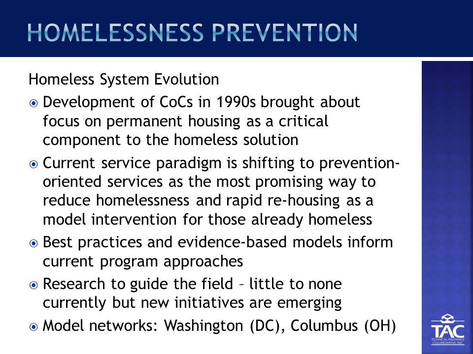 Homeless System Evolution  Development of CoCs in 1990s brought about focus on permanent housing as a critical component to the homeless solution  Current service paradigm is shifting to prevention- oriented services as the most promising way to reduce homelessness and rapid re-housing as a model intervention for those already homeless  Best practices and evidence-based models inform current program approaches  Research to guide the field – little to none currently but new initiatives are emerging  Model networks: Washington (DC), Columbus (OH)