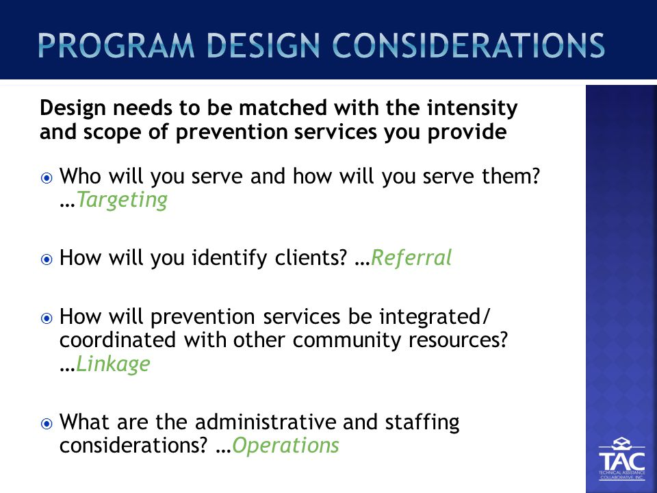 Design needs to be matched with the intensity and scope of prevention services you provide  Who will you serve and how will you serve them.