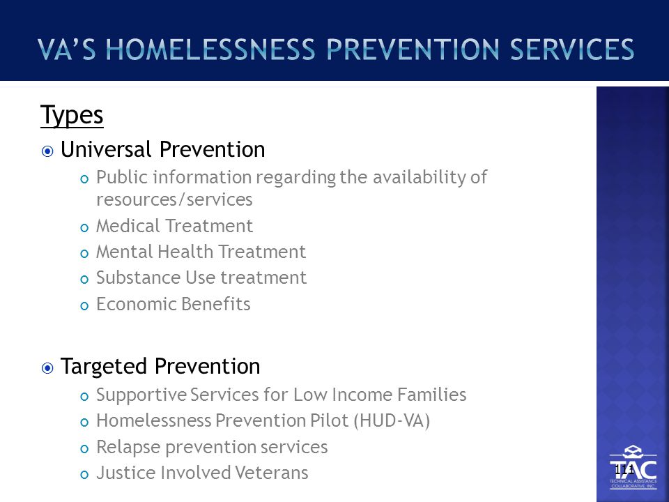 Types  Universal Prevention Public information regarding the availability of resources/services Medical Treatment Mental Health Treatment Substance Use treatment Economic Benefits  Targeted Prevention Supportive Services for Low Income Families Homelessness Prevention Pilot (HUD-VA) Relapse prevention services Justice Involved Veterans 111
