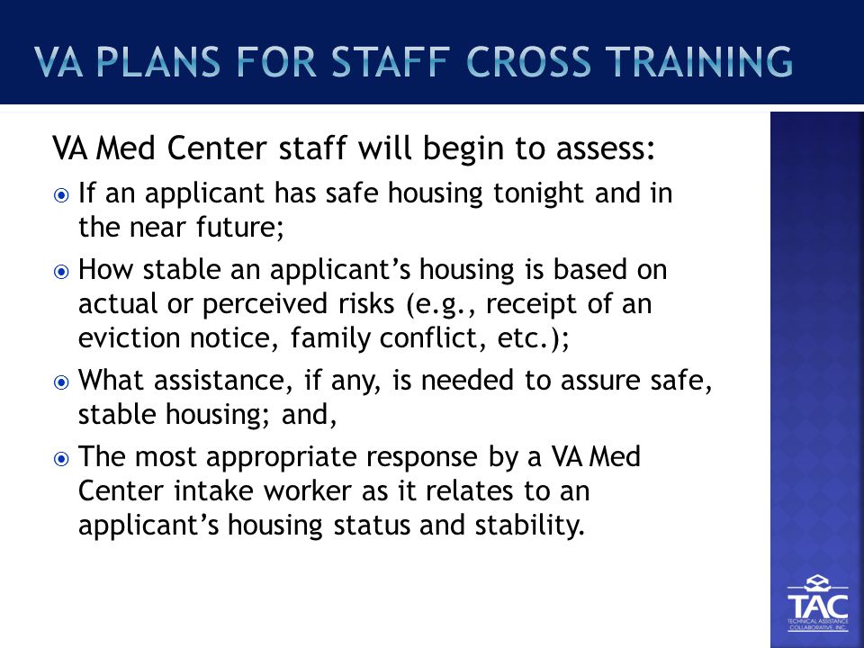 VA Med Center staff will begin to assess:  If an applicant has safe housing tonight and in the near future;  How stable an applicant's housing is based on actual or perceived risks (e.g., receipt of an eviction notice, family conflict, etc.);  What assistance, if any, is needed to assure safe, stable housing; and,  The most appropriate response by a VA Med Center intake worker as it relates to an applicant's housing status and stability.