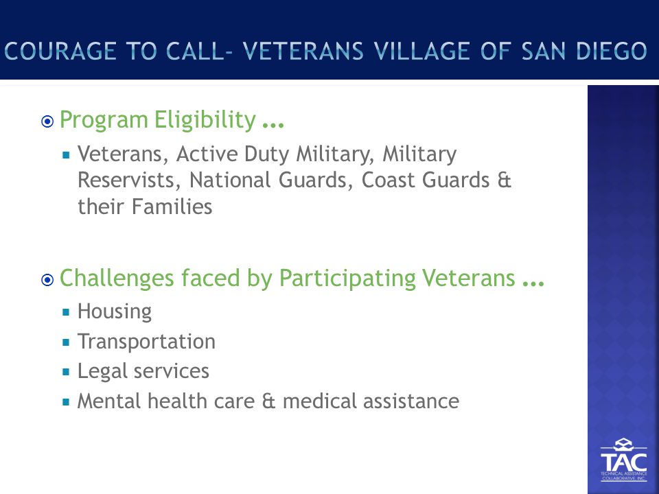  Program Eligibility …  Veterans, Active Duty Military, Military Reservists, National Guards, Coast Guards & their Families  Challenges faced by Participating Veterans …  Housing  Transportation  Legal services  Mental health care & medical assistance