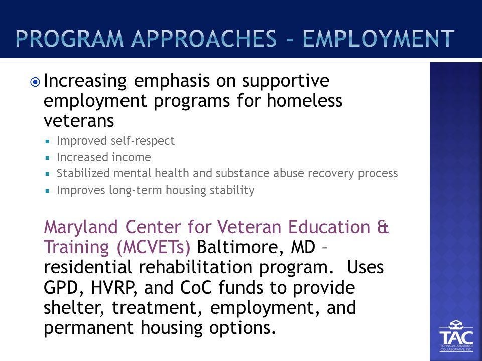  Increasing emphasis on supportive employment programs for homeless veterans  Improved self-respect  Increased income  Stabilized mental health and substance abuse recovery process  Improves long-term housing stability Maryland Center for Veteran Education & Training (MCVETs) Baltimore, MD – residential rehabilitation program.