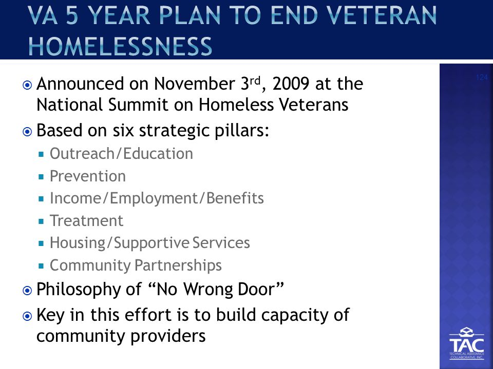  Announced on November 3 rd, 2009 at the National Summit on Homeless Veterans  Based on six strategic pillars:  Outreach/Education  Prevention  Income/Employment/Benefits  Treatment  Housing/Supportive Services  Community Partnerships  Philosophy of No Wrong Door  Key in this effort is to build capacity of community providers 124