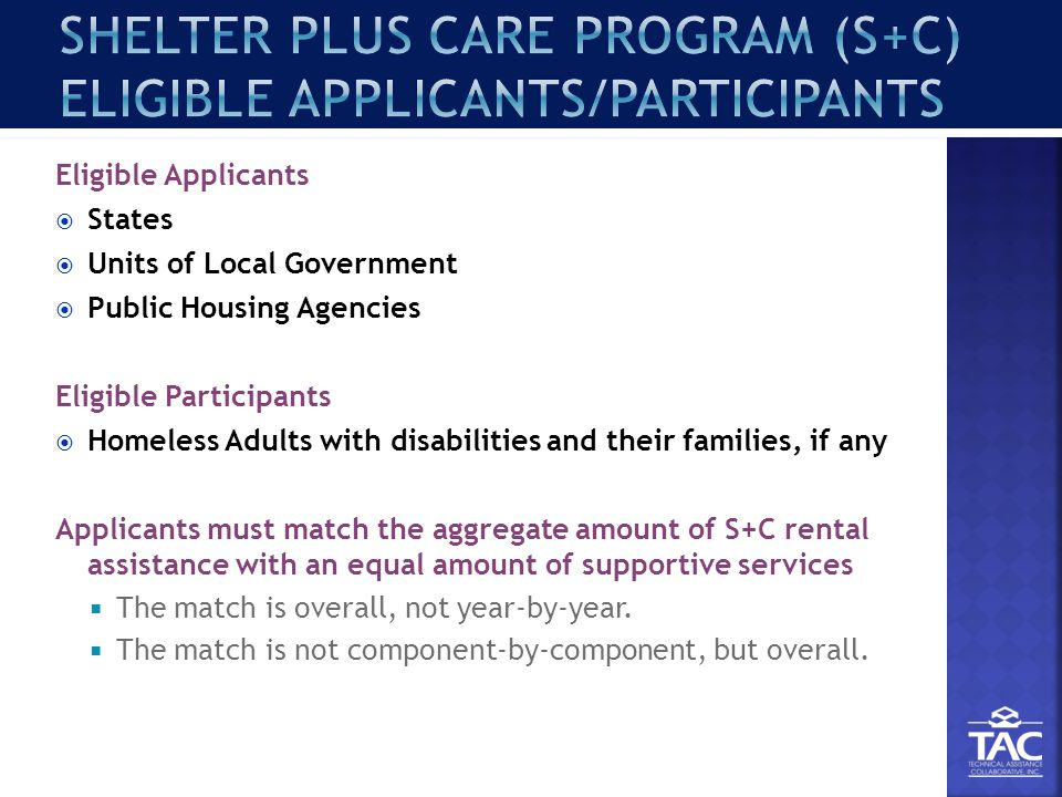 Eligible Applicants  States  Units of Local Government  Public Housing Agencies Eligible Participants  Homeless Adults with disabilities and their families, if any Applicants must match the aggregate amount of S+C rental assistance with an equal amount of supportive services  The match is overall, not year-by-year.