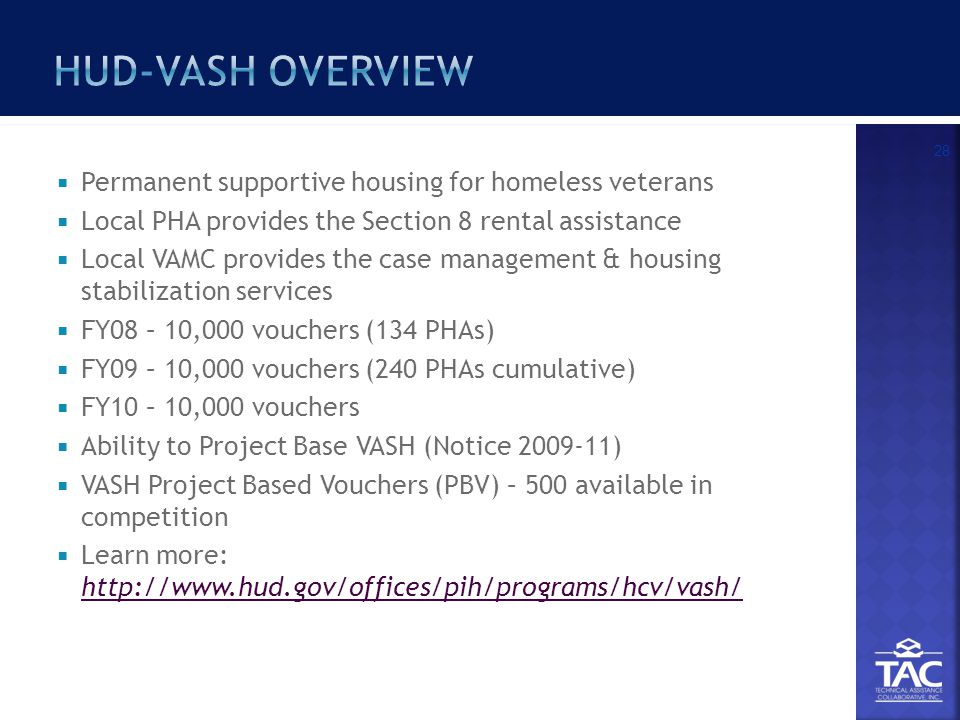  Permanent supportive housing for homeless veterans  Local PHA provides the Section 8 rental assistance  Local VAMC provides the case management & housing stabilization services  FY08 – 10,000 vouchers (134 PHAs)  FY09 – 10,000 vouchers (240 PHAs cumulative)  FY10 – 10,000 vouchers  Ability to Project Base VASH (Notice 2009-11)  VASH Project Based Vouchers (PBV) – 500 available in competition  Learn more: http://www.hud.gov/offices/pih/programs/hcv/vash/ http://www.hud.gov/offices/pih/programs/hcv/vash/ 28