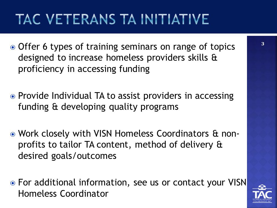  Offer 6 types of training seminars on range of topics designed to increase homeless providers skills & proficiency in accessing funding  Provide Individual TA to assist providers in accessing funding & developing quality programs  Work closely with VISN Homeless Coordinators & non- profits to tailor TA content, method of delivery & desired goals/outcomes  For additional information, see us or contact your VISN Homeless Coordinator 3