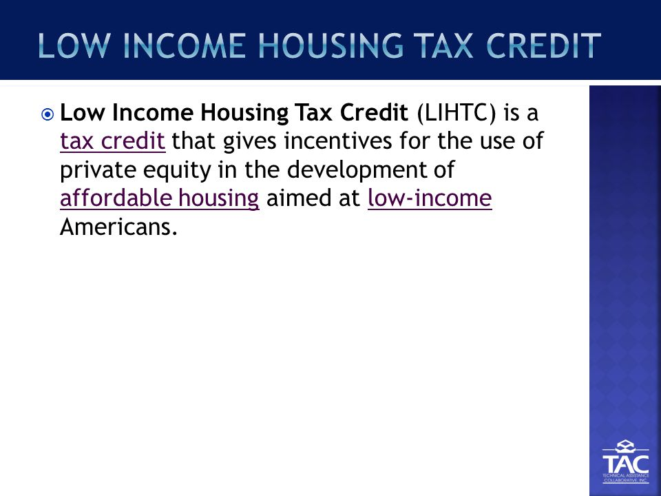  Low Income Housing Tax Credit (LIHTC) is a tax credit that gives incentives for the use of private equity in the development of affordable housing aimed at low-income Americans.