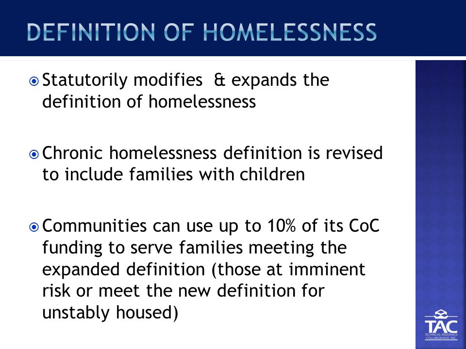  Statutorily modifies & expands the definition of homelessness  Chronic homelessness definition is revised to include families with children  Communities can use up to 10% of its CoC funding to serve families meeting the expanded definition (those at imminent risk or meet the new definition for unstably housed)