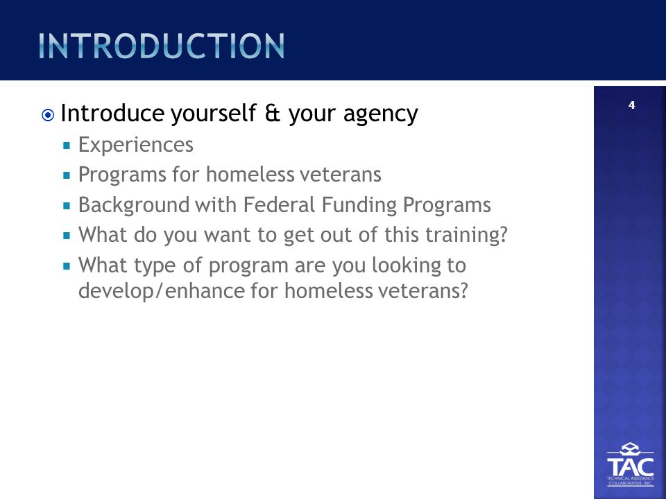  Introduce yourself & your agency  Experiences  Programs for homeless veterans  Background with Federal Funding Programs  What do you want to get out of this training.