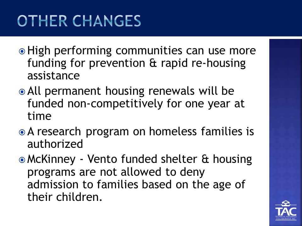  High performing communities can use more funding for prevention & rapid re-housing assistance  All permanent housing renewals will be funded non-competitively for one year at time  A research program on homeless families is authorized  McKinney - Vento funded shelter & housing programs are not allowed to deny admission to families based on the age of their children.