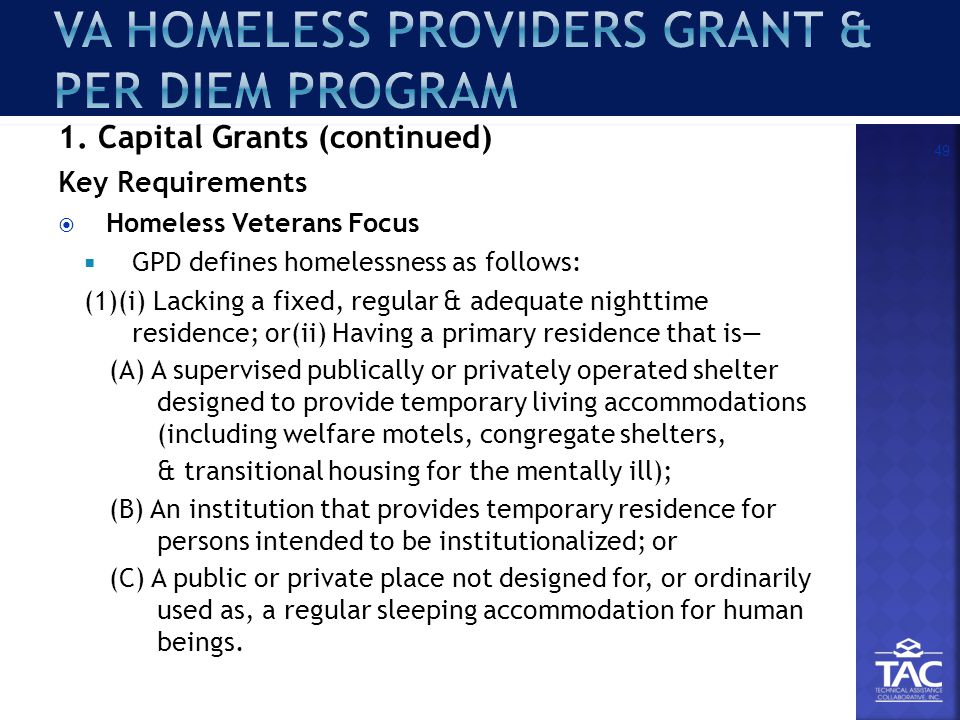 1. Capital Grants (continued) Key Requirements  Homeless Veterans Focus  GPD defines homelessness as follows: (1)(i) Lacking a fixed, regular & adeq