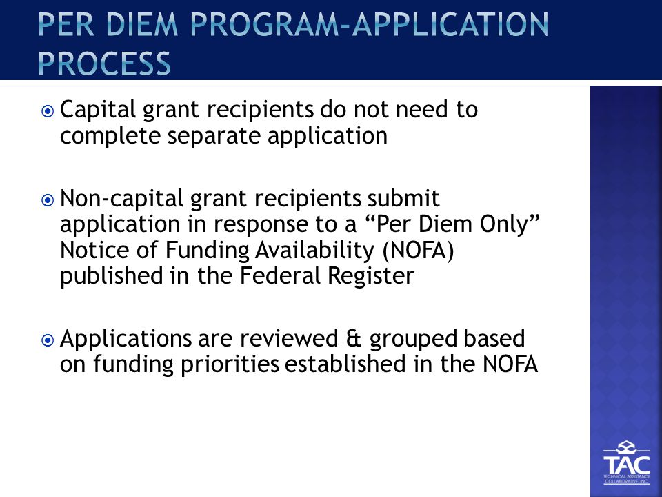  Capital grant recipients do not need to complete separate application  Non-capital grant recipients submit application in response to a Per Diem Only Notice of Funding Availability (NOFA) published in the Federal Register  Applications are reviewed & grouped based on funding priorities established in the NOFA
