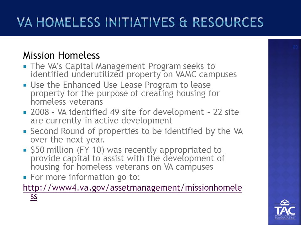  The VA's Capital Management Program seeks to identified underutilized property on VAMC campuses  Use the Enhanced Use Lease Program to lease property for the purpose of creating housing for homeless veterans  2008 – VA identified 49 site for development – 22 site are currently in active development  Second Round of properties to be identified by the VA over the next year.
