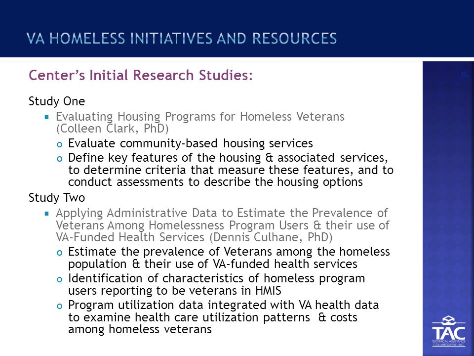 Center's Initial Research Studies: Study One  Evaluating Housing Programs for Homeless Veterans (Colleen Clark, PhD) Evaluate community-based housing services Define key features of the housing & associated services, to determine criteria that measure these features, and to conduct assessments to describe the housing options Study Two  Applying Administrative Data to Estimate the Prevalence of Veterans Among Homelessness Program Users & their use of VA-Funded Health Services (Dennis Culhane, PhD) Estimate the prevalence of Veterans among the homeless population & their use of VA-funded health services Identification of characteristics of homeless program users reporting to be veterans in HMIS Program utilization data integrated with VA health data to examine health care utilization patterns & costs among homeless veterans 65