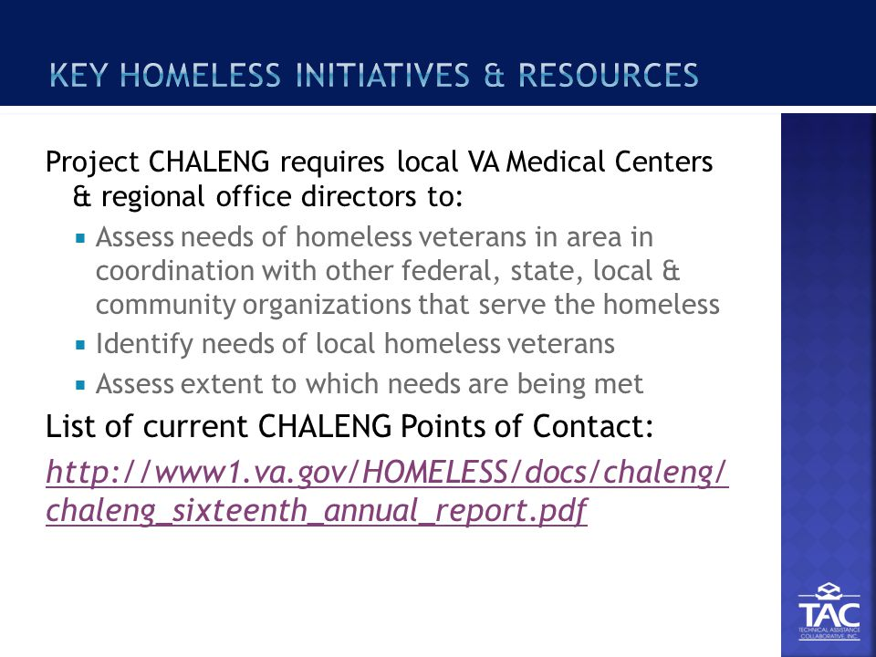 Project CHALENG requires local VA Medical Centers & regional office directors to:  Assess needs of homeless veterans in area in coordination with other federal, state, local & community organizations that serve the homeless  Identify needs of local homeless veterans  Assess extent to which needs are being met List of current CHALENG Points of Contact: http://www1.va.gov/HOMELESS/docs/chaleng/ chaleng_sixteenth_annual_report.pdf