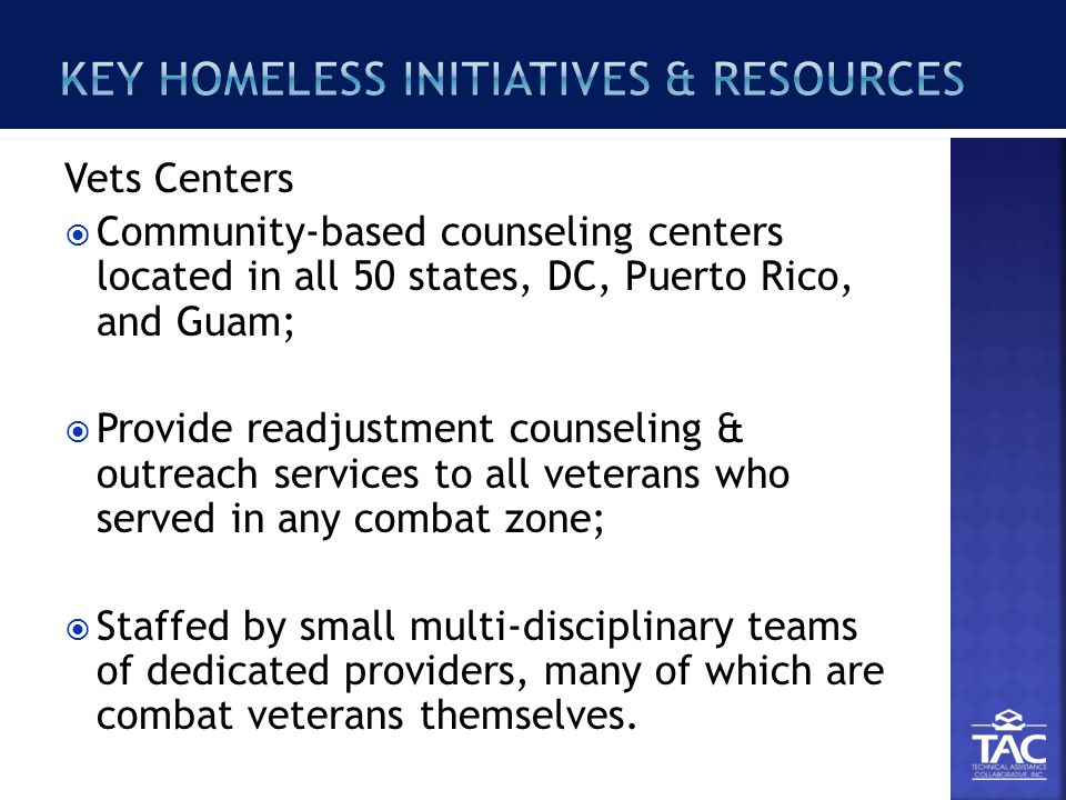 Vets Centers  Community-based counseling centers located in all 50 states, DC, Puerto Rico, and Guam;  Provide readjustment counseling & outreach services to all veterans who served in any combat zone;  Staffed by small multi-disciplinary teams of dedicated providers, many of which are combat veterans themselves.