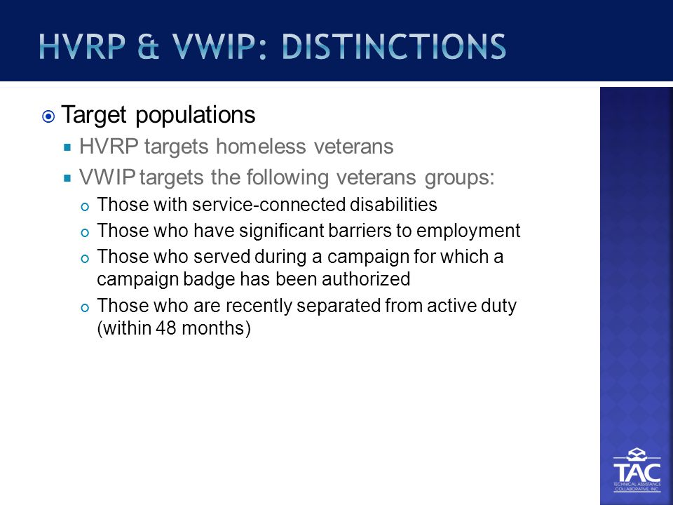  Target populations  HVRP targets homeless veterans  VWIP targets the following veterans groups: Those with service-connected disabilities Those who have significant barriers to employment Those who served during a campaign for which a campaign badge has been authorized Those who are recently separated from active duty (within 48 months)