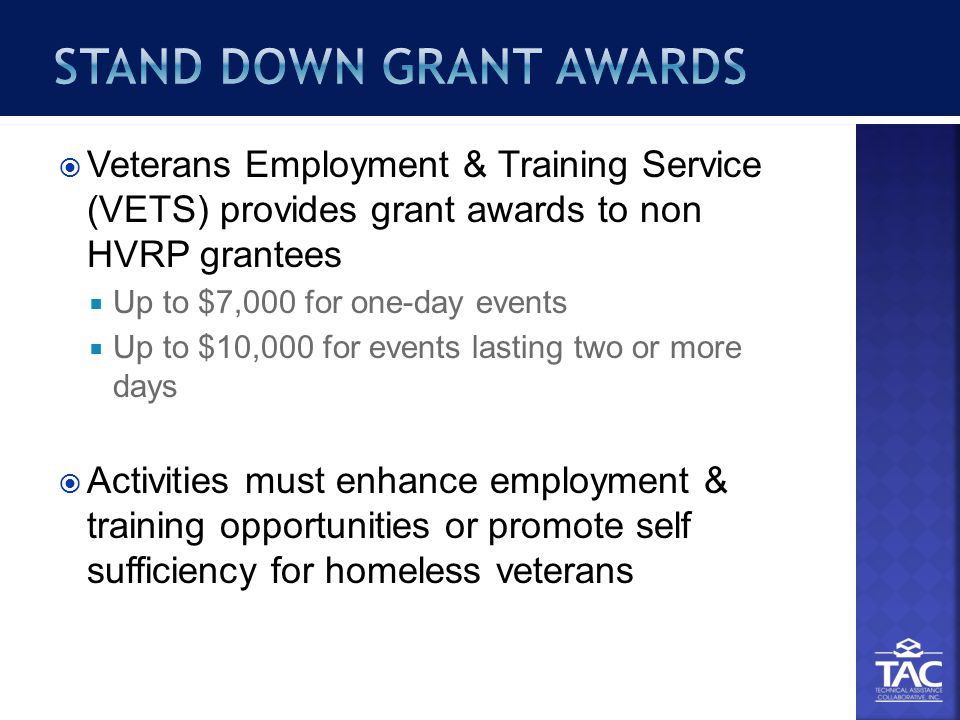  Veterans Employment & Training Service (VETS) provides grant awards to non HVRP grantees  Up to $7,000 for one-day events  Up to $10,000 for events lasting two or more days  Activities must enhance employment & training opportunities or promote self sufficiency for homeless veterans
