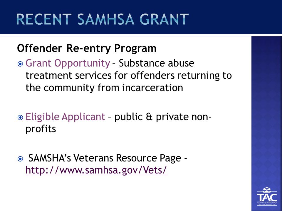 Offender Re-entry Program  Grant Opportunity – Substance abuse treatment services for offenders returning to the community from incarceration  Eligible Applicant – public & private non- profits  SAMSHA's Veterans Resource Page - http://www.samhsa.gov/Vets/ http://www.samhsa.gov/Vets/