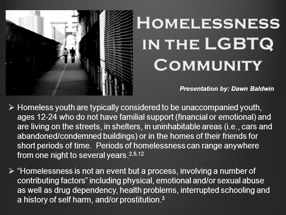  Homeless youth are typically considered to be unaccompanied youth, ages 12-24 who do not have familial support (financial or emotional) and are living on the streets, in shelters, in uninhabitable areas (i.e., cars and abandoned/condemned buildings) or in the homes of their friends for short periods of time.