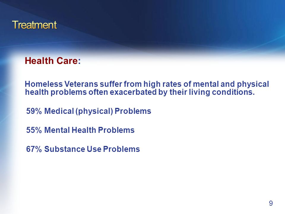 Health Care: Homeless Veterans suffer from high rates of mental and physical health problems often exacerbated by their living conditions. 59% Medical