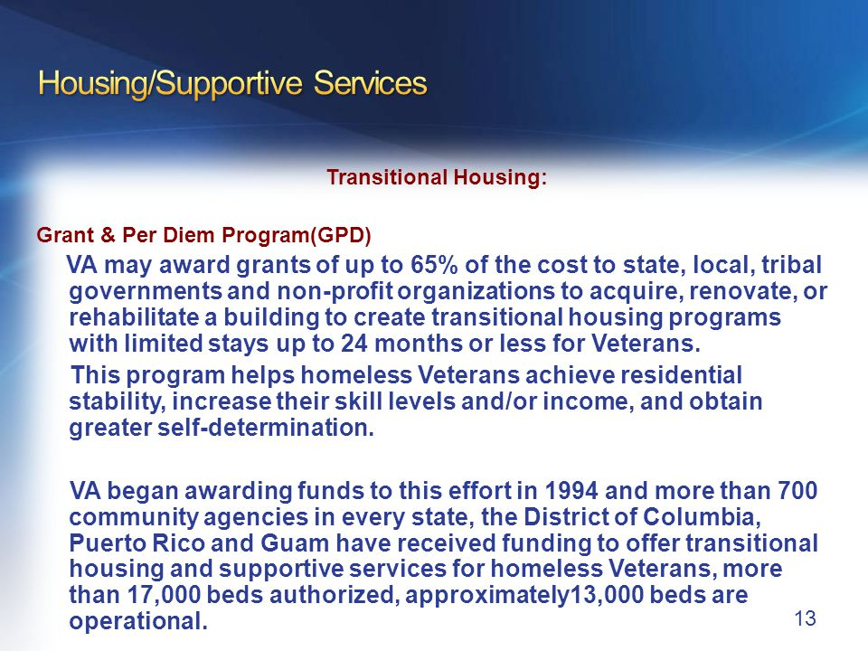 Transitional Housing: Grant & Per Diem Program(GPD) VA may award grants of up to 65% of the cost to state, local, tribal governments and non-profit organizations to acquire, renovate, or rehabilitate a building to create transitional housing programs with limited stays up to 24 months or less for Veterans.