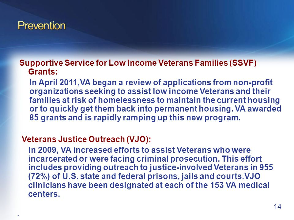 Supportive Service for Low Income Veterans Families (SSVF) Grants: In April 2011,VA began a review of applications from non-profit organizations seeking to assist low income Veterans and their families at risk of homelessness to maintain the current housing or to quickly get them back into permanent housing.
